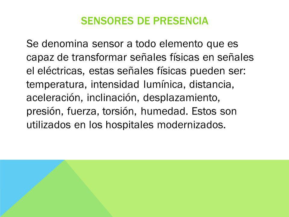 SENSORES DE PRESENCIA Se denomina sensor a todo elemento que es capaz de transformar señales físicas en señales el eléctricas, estas señales físicas pueden ser: temperatura, intensidad lumínica, distancia, aceleración, inclinación, desplazamiento, presión, fuerza, torsión, humedad.