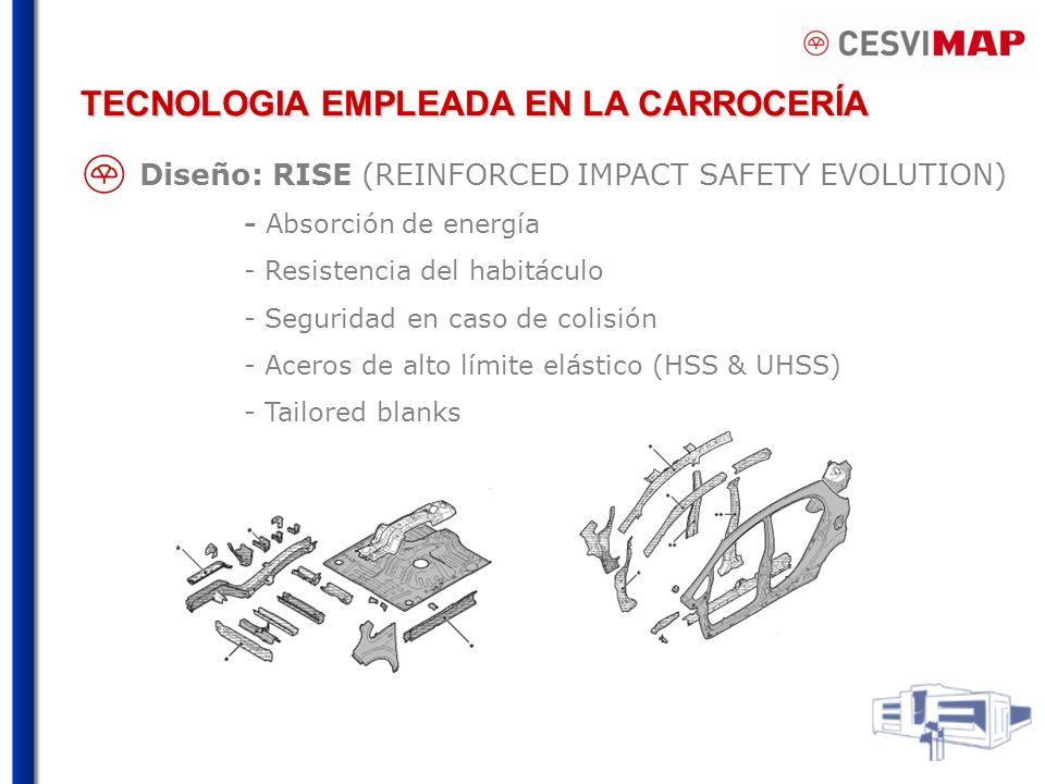 TECNOLOGIA EMPLEADA EN LA CARROCERÍA Diseño: RISE (REINFORCED IMPACT SAFETY EVOLUTION) - Absorción de energía - Resistencia del habitáculo - Seguridad en caso de colisión - Aceros de alto límite elástico (HSS & UHSS) - Tailored blanks