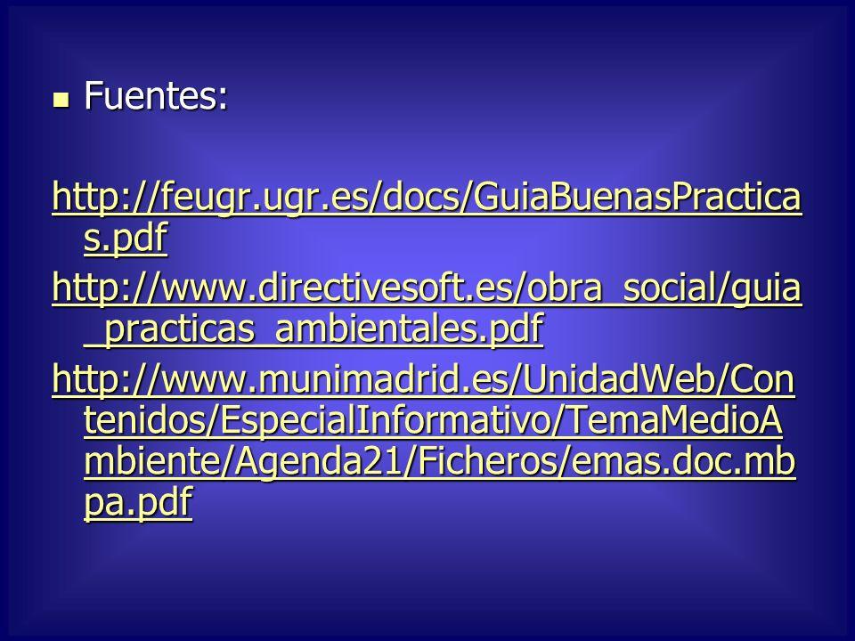 Fuentes: Fuentes: http://feugr.ugr.es/docs/GuiaBuenasPractica s.pdf http://feugr.ugr.es/docs/GuiaBuenasPractica s.pdf http://www.directivesoft.es/obra_social/guia _practicas_ambientales.pdf http://www.directivesoft.es/obra_social/guia _practicas_ambientales.pdf http://www.munimadrid.es/UnidadWeb/Con tenidos/EspecialInformativo/TemaMedioA mbiente/Agenda21/Ficheros/emas.doc.mb pa.pdf http://www.munimadrid.es/UnidadWeb/Con tenidos/EspecialInformativo/TemaMedioA mbiente/Agenda21/Ficheros/emas.doc.mb pa.pdf