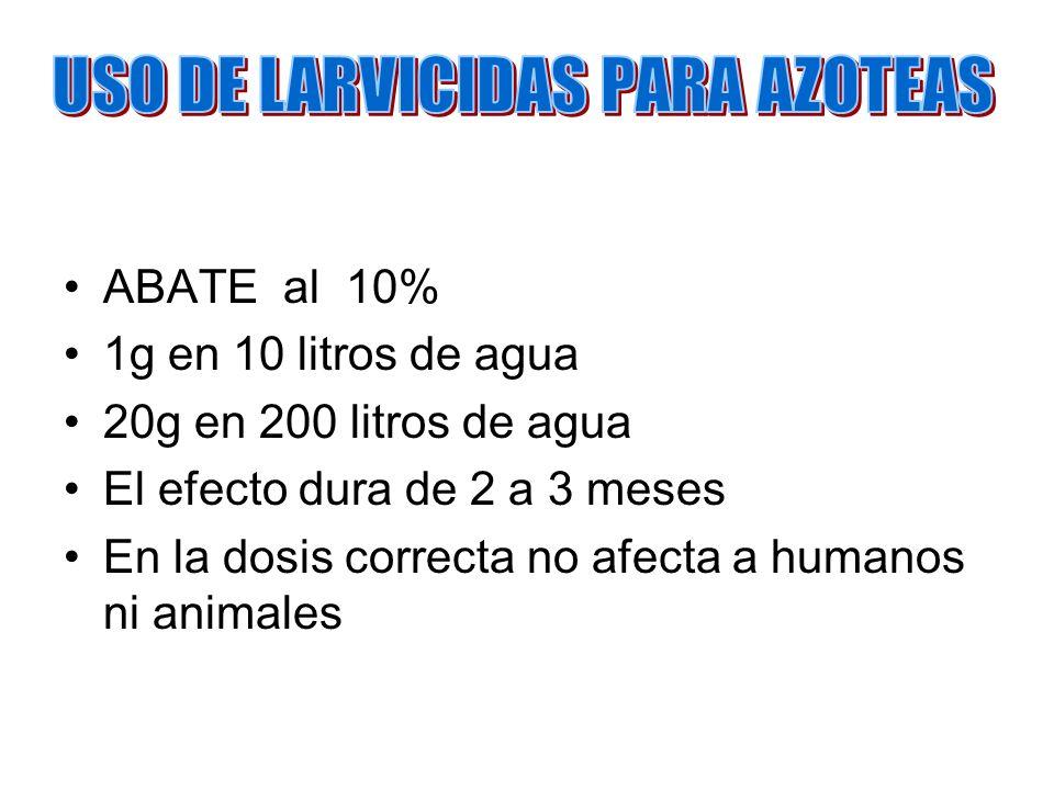 ABATE al 10% 1g en 10 litros de agua 20g en 200 litros de agua El efecto dura de 2 a 3 meses En la dosis correcta no afecta a humanos ni animales