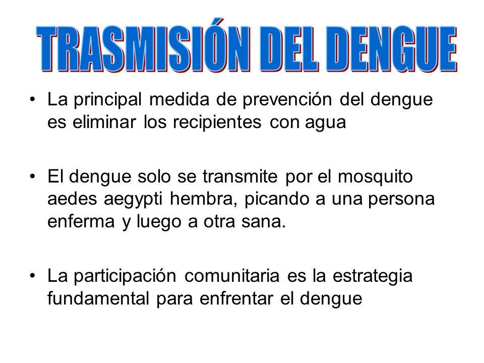 La principal medida de prevención del dengue es eliminar los recipientes con agua El dengue solo se transmite por el mosquito aedes aegypti hembra, pi