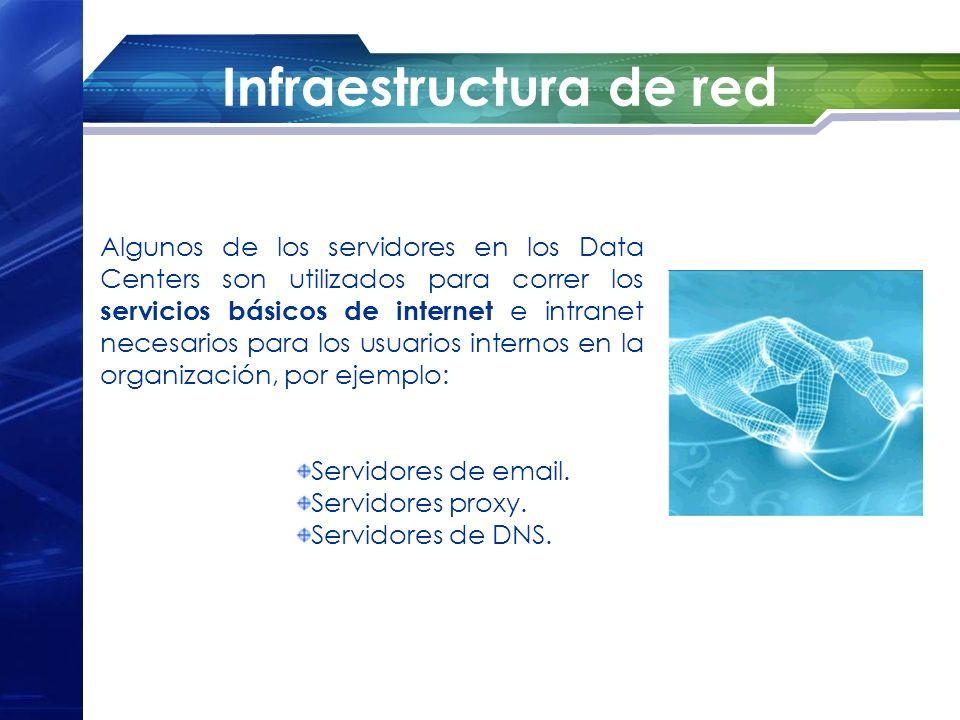 Infraestructura de red Algunos de los servidores en los Data Centers son utilizados para correr los servicios básicos de internet e intranet necesario
