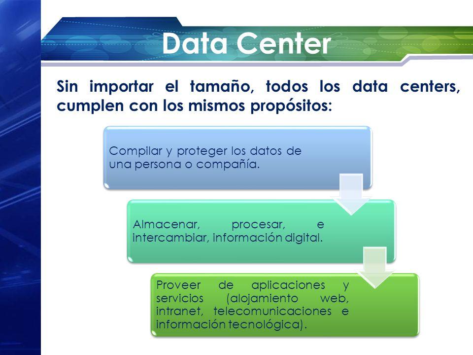 Data Center Sin importar el tamaño, todos los data centers, cumplen con los mismos propósitos: Compilar y proteger los datos de una persona o compañía