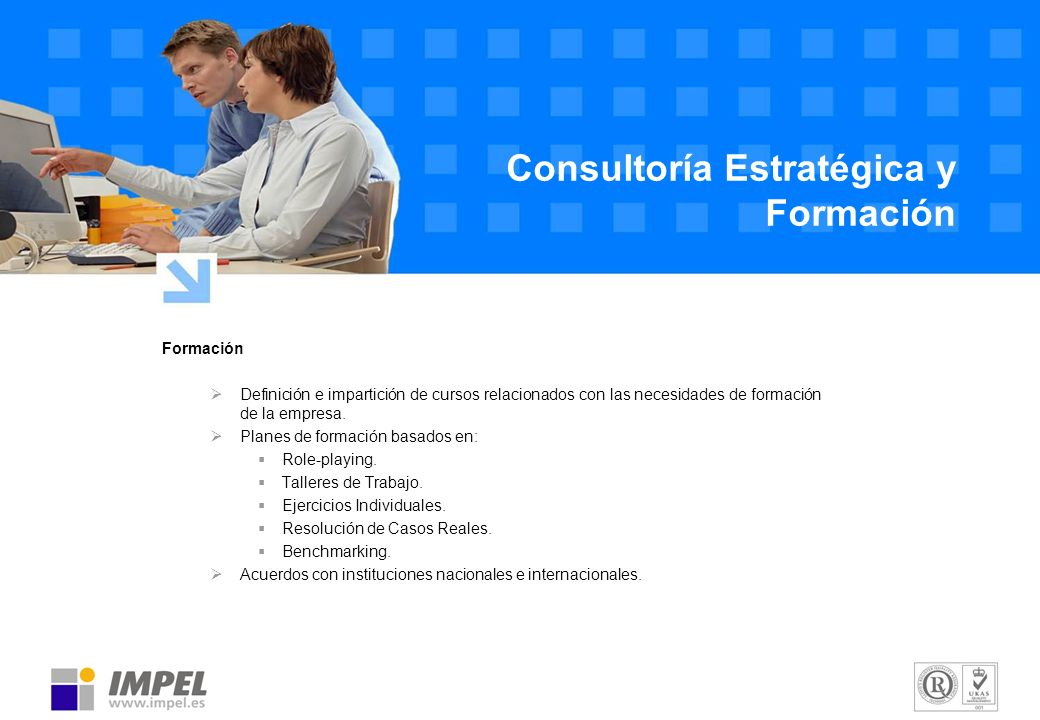 Formación Definición e impartición de cursos relacionados con las necesidades de formación de la empresa. Planes de formación basados en: Role-playing