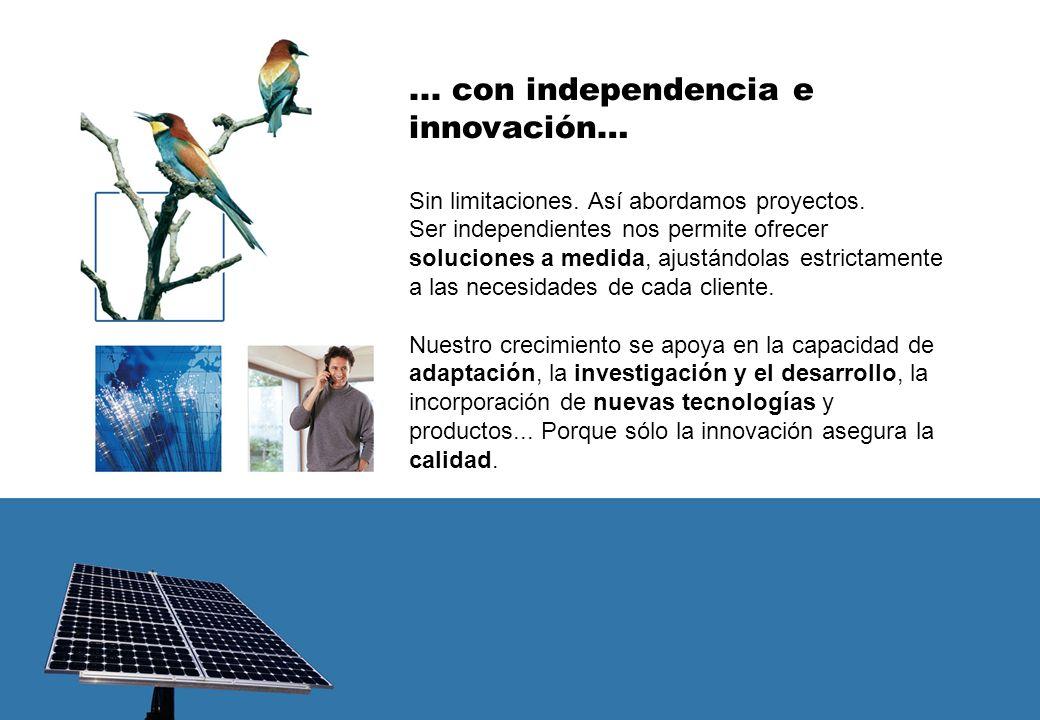 ... con independencia e innovación… Sin limitaciones. Así abordamos proyectos. Ser independientes nos permite ofrecer soluciones a medida, ajustándola
