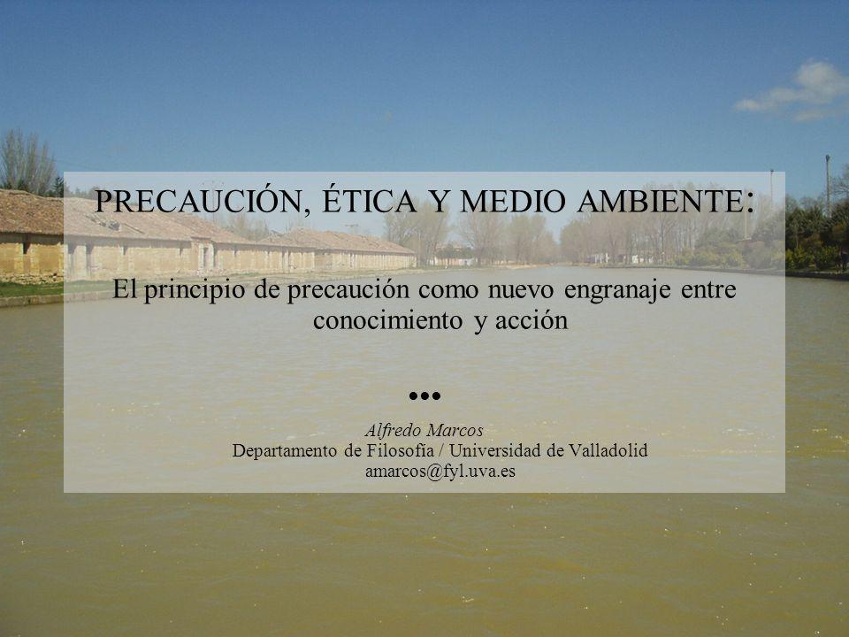 PRECAUCIÓN, ÉTICA Y MEDIO AMBIENTE : El principio de precaución como nuevo engranaje entre conocimiento y acción Alfredo Marcos Departamento de Filosofía / Universidad de Valladolid amarcos@fyl.uva.es