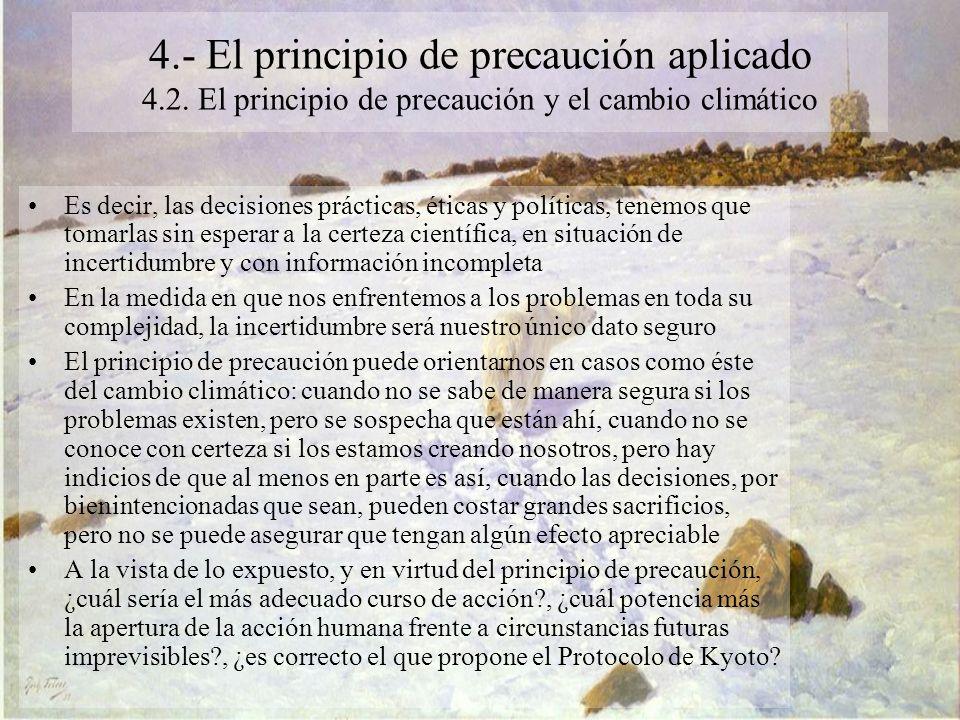 4.- El principio de precaución aplicado 4.2. El principio de precaución y el cambio climático Es decir, las decisiones prácticas, éticas y políticas,