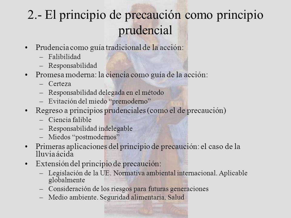 2.- El principio de precaución como principio prudencial Prudencia como guía tradicional de la acción: –Falibilidad –Responsabilidad Promesa moderna: la ciencia como guía de la acción: –Certeza –Responsabilidad delegada en el método –Evitación del miedo premoderno Regreso a principios prudenciales (como el de precaución) –Ciencia falible –Responsabilidad indelegable –Miedos postmodernos Primeras aplicaciones del principio de precaución: el caso de la lluvia ácida Extensión del principio de precaución: –Legislación de la UE.