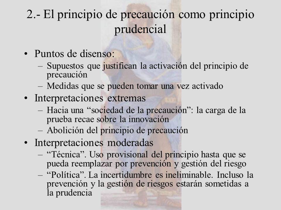 2.- El principio de precaución como principio prudencial La convergencia entre precaución, prevención y prudencia podría justificar que se reemplazara el principio de precaución por un principio de prudencia que englobaría a la precaución y la previsión (Kourilsky y Viney, 2000) Sí, pero ¿qué tipo de prudencia?: La phrónesis aristotélica Pre-visión, pre-caución y etimología de la prudencia (pro- videntia) Prudencia y precaución como actitudes: –El principio de precaución define la actitud que debe observar toda persona que toma una decisión relativa a una actividad de la que se puede razonablemente suponer que comporta un peligro grave para la salud o la seguridad de generaciones actuales o futuras, o para el medio ambiente (Kourilsky y Viney, 2000) –Phrónesis: una disposición (héxis) racional verdadera y práctica respecto de lo que es bueno y malo para el hombre (Aristóteles, EN 1140b)