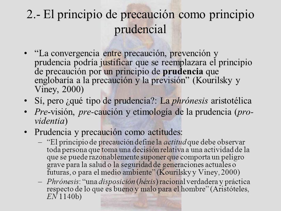 2.- El principio de precaución como principio prudencial La convergencia entre precaución, prevención y prudencia podría justificar que se reemplazara el principio de precaución por un principio de prudencia que englobaría a la precaución y la previsión (Kourilsky y Viney, 2000) Sí, pero ¿qué tipo de prudencia : La phrónesis aristotélica Pre-visión, pre-caución y etimología de la prudencia (pro- videntia) Prudencia y precaución como actitudes: –El principio de precaución define la actitud que debe observar toda persona que toma una decisión relativa a una actividad de la que se puede razonablemente suponer que comporta un peligro grave para la salud o la seguridad de generaciones actuales o futuras, o para el medio ambiente (Kourilsky y Viney, 2000) –Phrónesis: una disposición (héxis) racional verdadera y práctica respecto de lo que es bueno y malo para el hombre (Aristóteles, EN 1140b)
