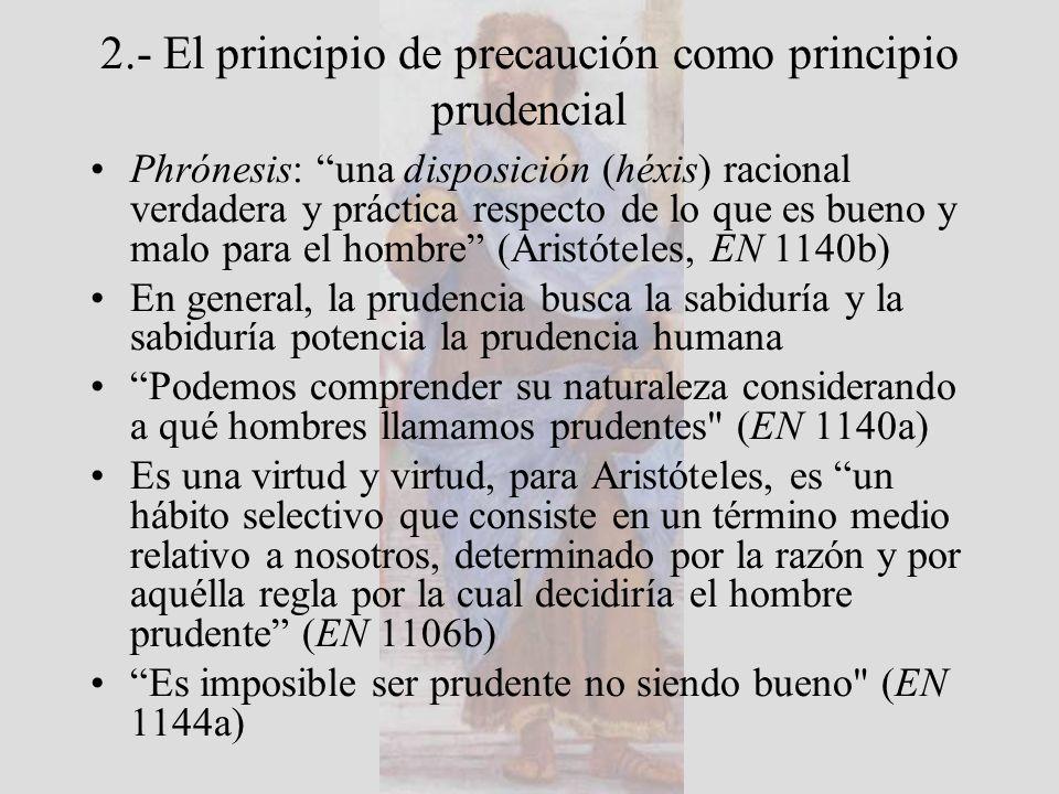 2.- El principio de precaución como principio prudencial Phrónesis: una disposición (héxis) racional verdadera y práctica respecto de lo que es bueno y malo para el hombre (Aristóteles, EN 1140b) En general, la prudencia busca la sabiduría y la sabiduría potencia la prudencia humana Podemos comprender su naturaleza considerando a qué hombres llamamos prudentes (EN 1140a) Es una virtud y virtud, para Aristóteles, es un hábito selectivo que consiste en un término medio relativo a nosotros, determinado por la razón y por aquélla regla por la cual decidiría el hombre prudente (EN 1106b) Es imposible ser prudente no siendo bueno (EN 1144a)