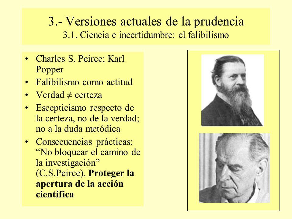3.- Versiones actuales de la prudencia 3.1. Ciencia e incertidumbre: el falibilismo Charles S. Peirce; Karl Popper Falibilismo como actitud Verdad cer