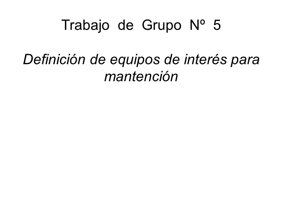 Trabajo de Grupo Nº 5 Definición de equipos de interés para mantención