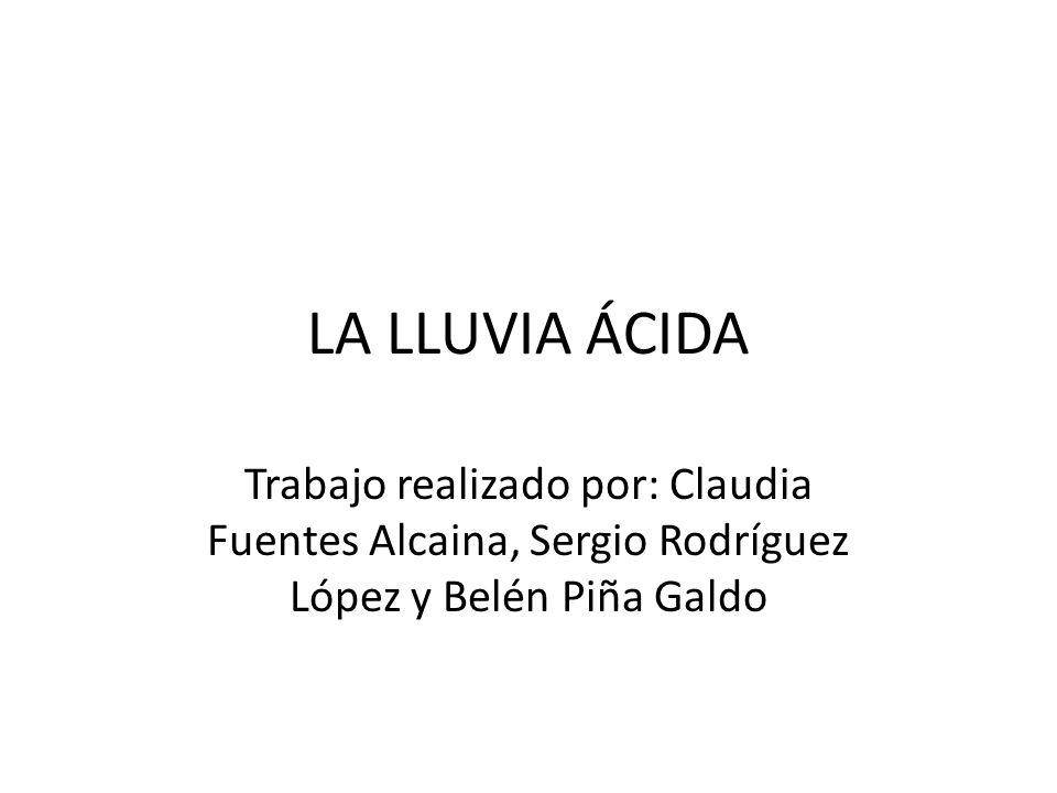 LA LLUVIA ÁCIDA Trabajo realizado por: Claudia Fuentes Alcaina, Sergio Rodríguez López y Belén Piña Galdo