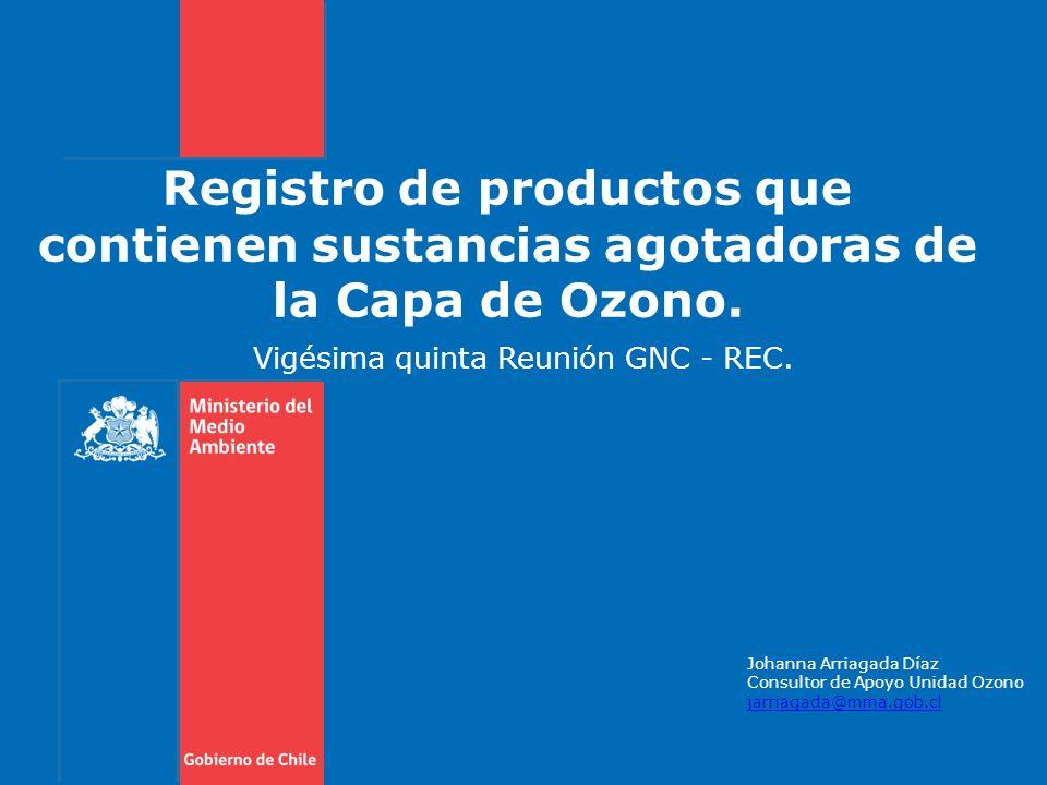 Registro de productos que contienen sustancias agotadoras de la Capa de Ozono. Vigésima quinta Reunión GNC - REC. Johanna Arriagada Díaz Consultor de