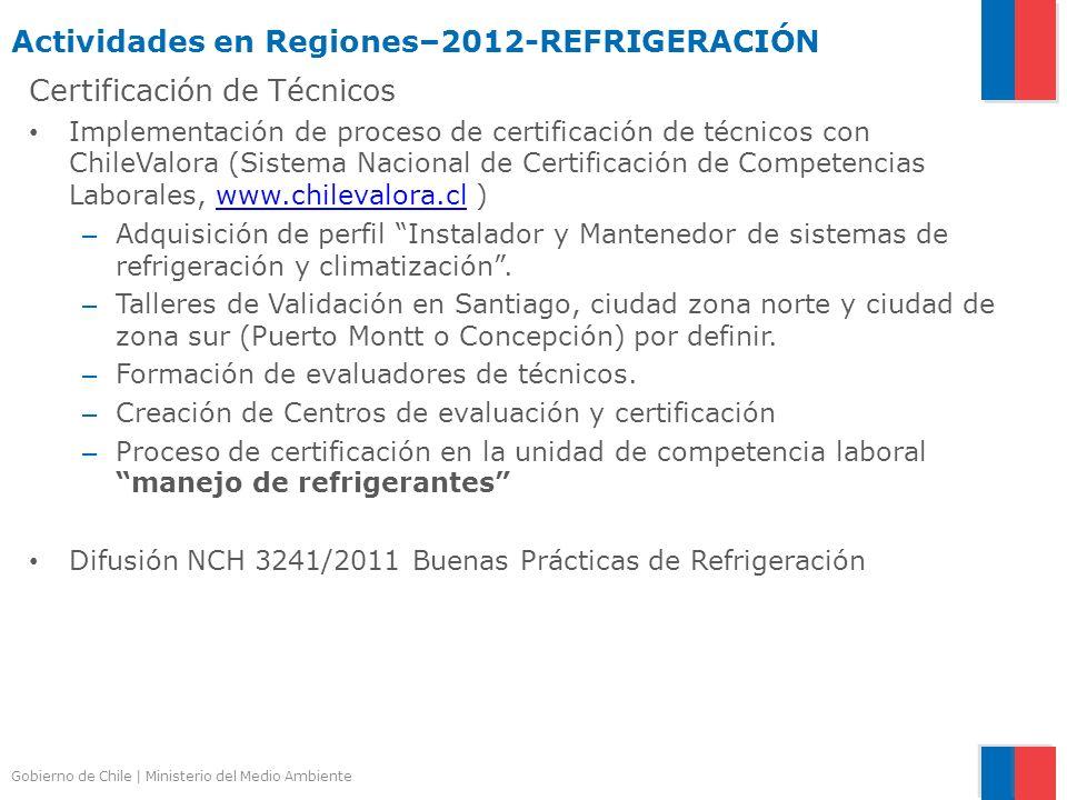 Gobierno de Chile | Ministerio del Medio Ambiente Actividades en Regiones–2012-REFRIGERACIÓN Certificación de Técnicos Implementación de proceso de ce