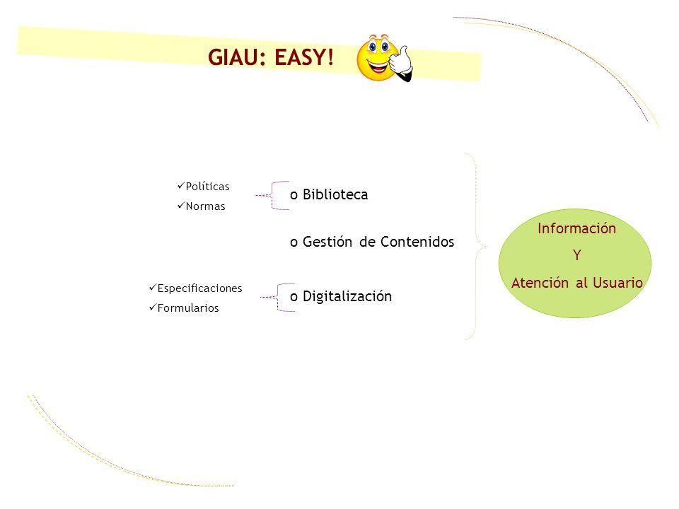 o Biblioteca o Gestión de Contenidos o Digitalización Políticas Normas Especificaciones Formularios Información Y Atención al Usuario GIAU: EASY!