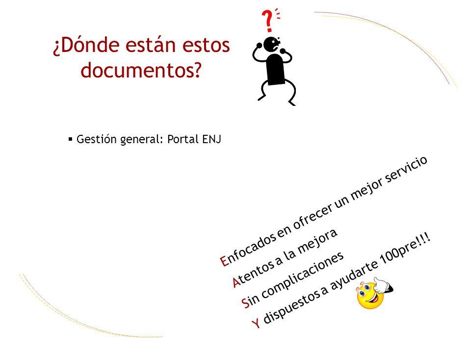 ¿Dónde están estos documentos? Gestión general: Portal ENJ Enfocados en ofrecer un mejor servicio Atentos a la mejora Sin complicaciones Y dispuestos