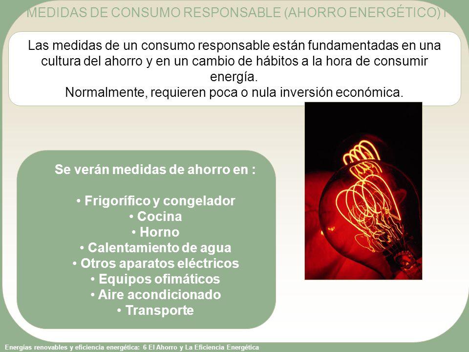 Energías renovables y eficiencia energética: 6 El Ahorro y La Eficiencia Energética Las medidas de un consumo responsable están fundamentadas en una c
