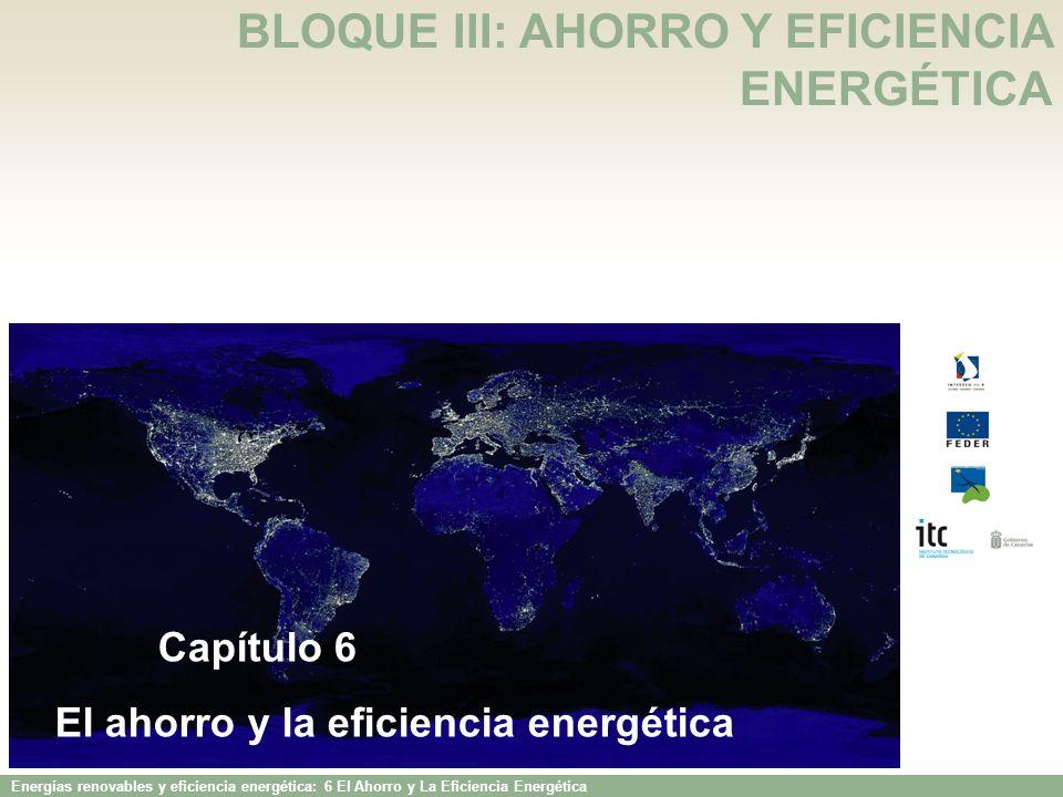 Energías renovables y eficiencia energética: 6 El Ahorro y La Eficiencia Energética BLOQUE III: AHORRO Y EFICIENCIA ENERGÉTICA Capítulo 6 El ahorro y