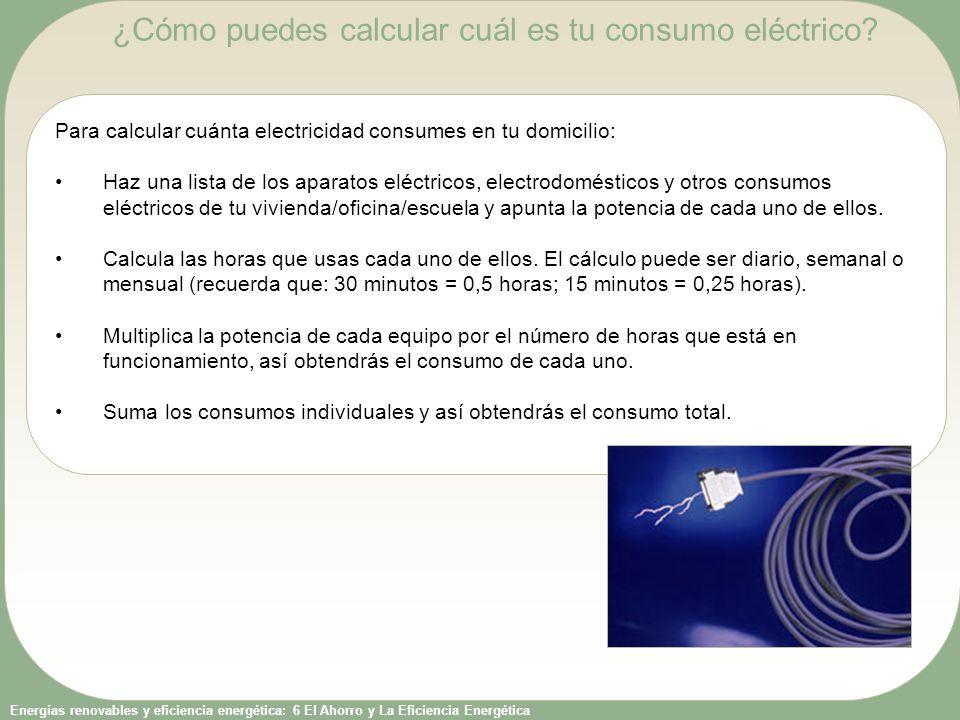 Energías renovables y eficiencia energética: 6 El Ahorro y La Eficiencia Energética Para calcular cuánta electricidad consumes en tu domicilio: Haz un