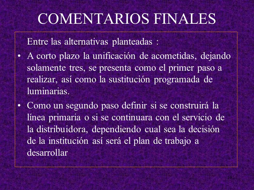 18 COMENTARIOS FINALES Entre las alternativas planteadas : A corto plazo la unificación de acometidas, dejando solamente tres, se presenta como el primer paso a realizar, así como la sustitución programada de luminarias.