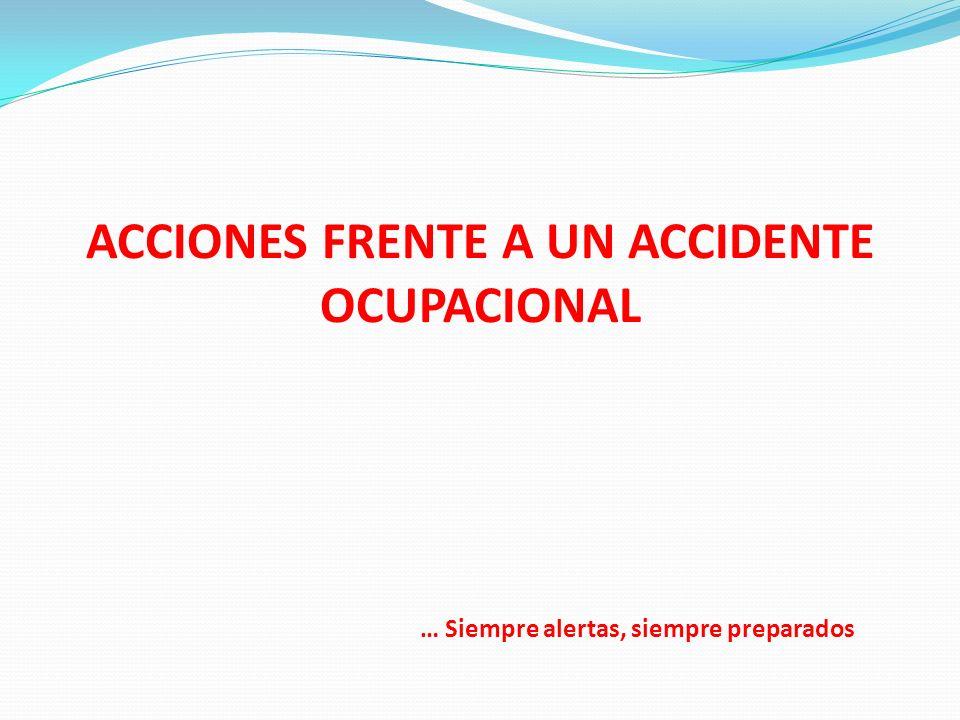 ACCIONES FRENTE A UN ACCIDENTE OCUPACIONAL … Siempre alertas, siempre preparados