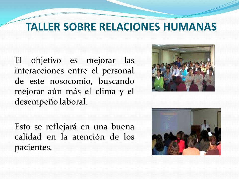 TALLER SOBRE RELACIONES HUMANAS El objetivo es mejorar las interacciones entre el personal de este nosocomio, buscando mejorar aún más el clima y el d