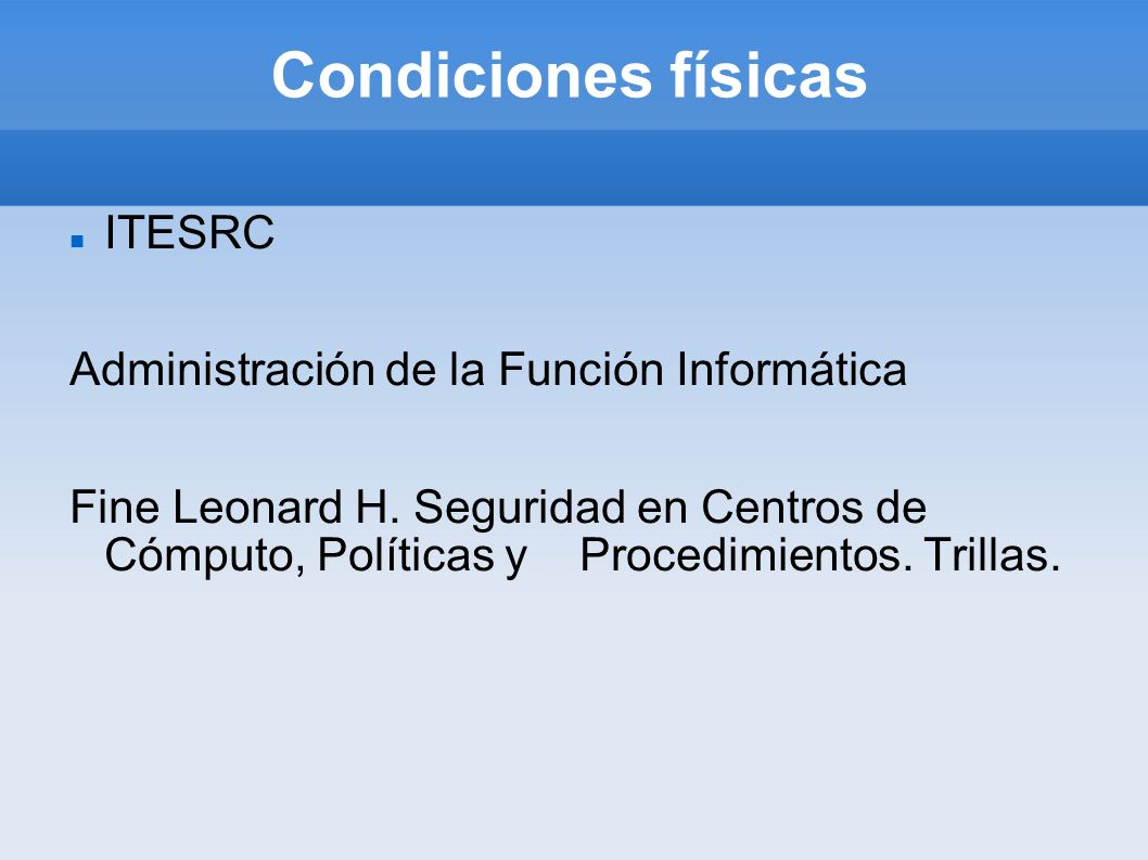 Condiciones físicas ITESRC Administración de la Función Informática Fine Leonard H. Seguridad en Centros de Cómputo, Políticas y Procedimientos. Trill