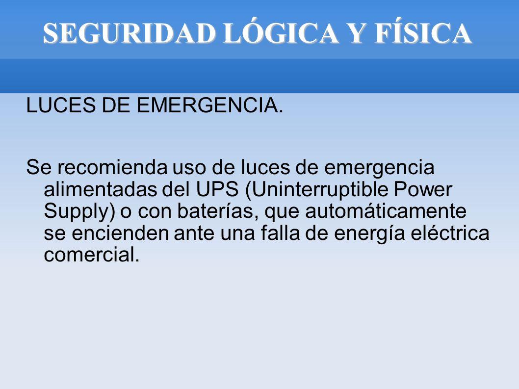 SEGURIDAD LÓGICA Y FÍSICA LUCES DE EMERGENCIA. Se recomienda uso de luces de emergencia alimentadas del UPS (Uninterruptible Power Supply) o con bater