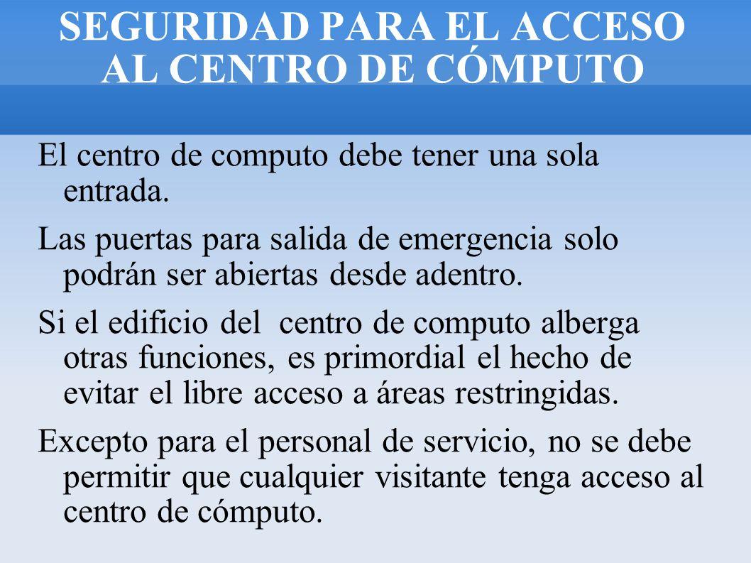 SEGURIDAD PARA EL ACCESO AL CENTRO DE CÓMPUTO El centro de computo debe tener una sola entrada. Las puertas para salida de emergencia solo podrán ser