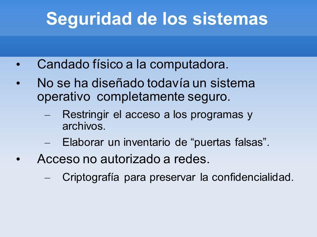 Seguridad de los sistemas Candado físico a la computadora. No se ha diseñado todavía un sistema operativo completamente seguro. – Restringir el acceso