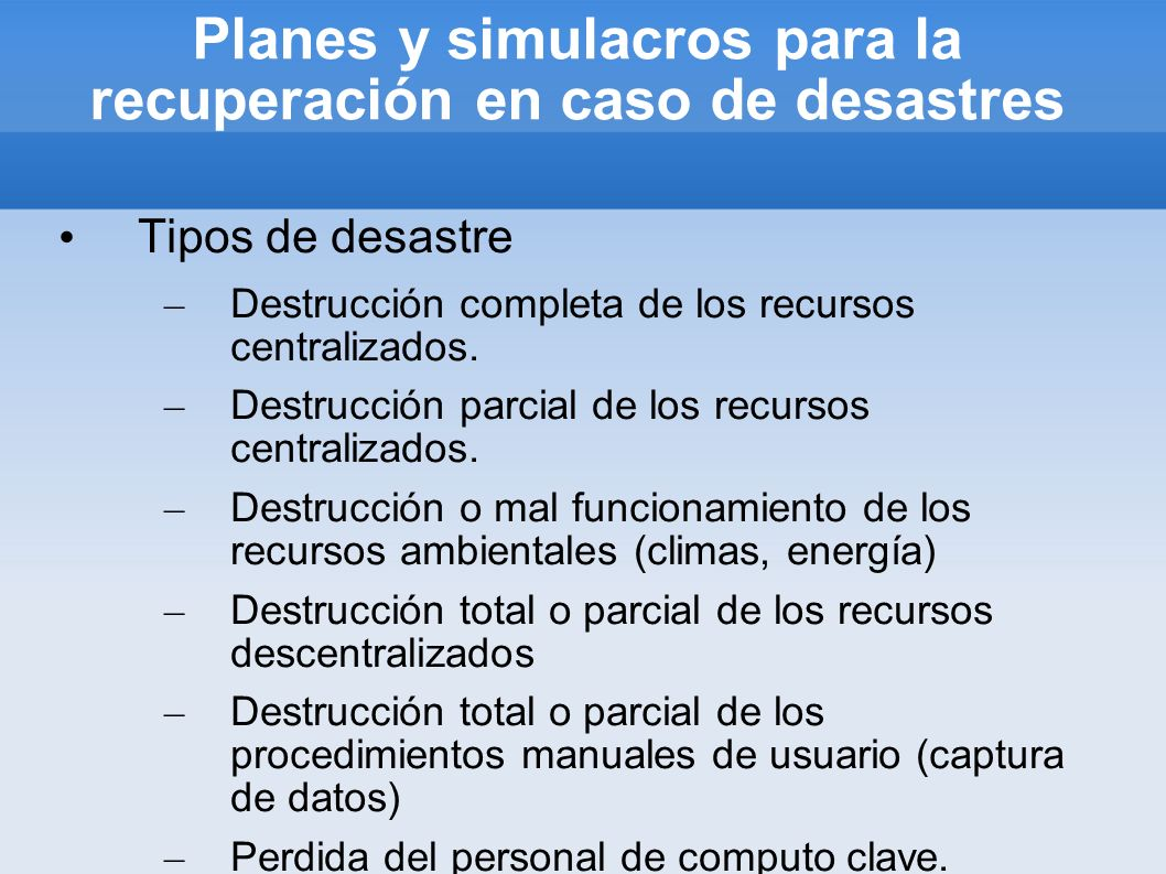 Planes y simulacros para la recuperación en caso de desastres Tipos de desastre – Destrucción completa de los recursos centralizados. – Destrucción pa