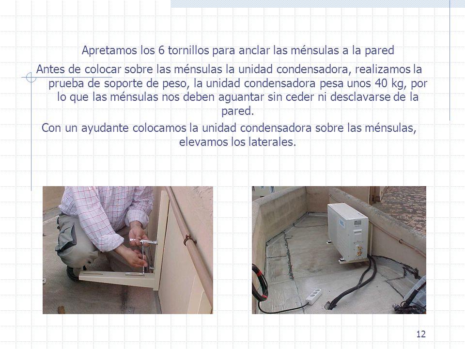 12 Apretamos los 6 tornillos para anclar las ménsulas a la pared Antes de colocar sobre las ménsulas la unidad condensadora, realizamos la prueba de s