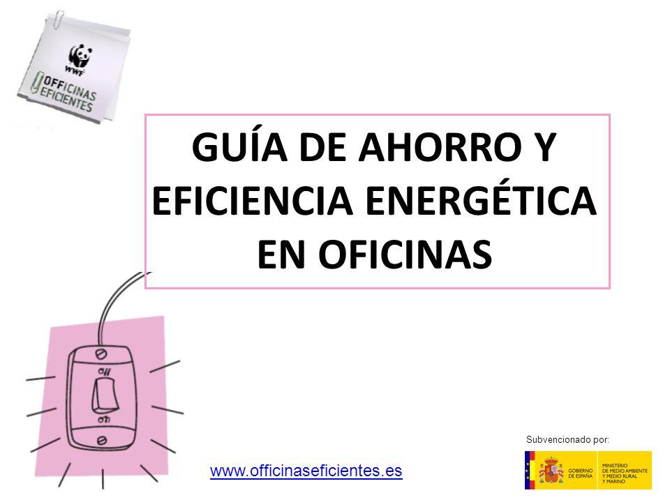 GUÍA DE AHORRO Y EFICIENCIA ENERGÉTICA EN OFICINAS Subvencionado por: www.officinaseficientes.es
