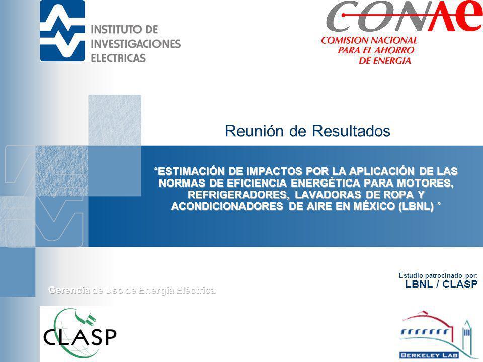 Reunión de Resultados ESTIMACIÓN DE IMPACTOS POR LA APLICACIÓN DE LAS NORMAS DE EFICIENCIA ENERGÉTICA PARA MOTORES, REFRIGERADORES, LAVADORAS DE ROPA Y ACONDICIONADORES DE AIRE EN MÉXICO (LBNL)ESTIMACIÓN DE IMPACTOS POR LA APLICACIÓN DE LAS NORMAS DE EFICIENCIA ENERGÉTICA PARA MOTORES, REFRIGERADORES, LAVADORAS DE ROPA Y ACONDICIONADORES DE AIRE EN MÉXICO (LBNL) Estudio patrocinado por: LBNL / CLASP