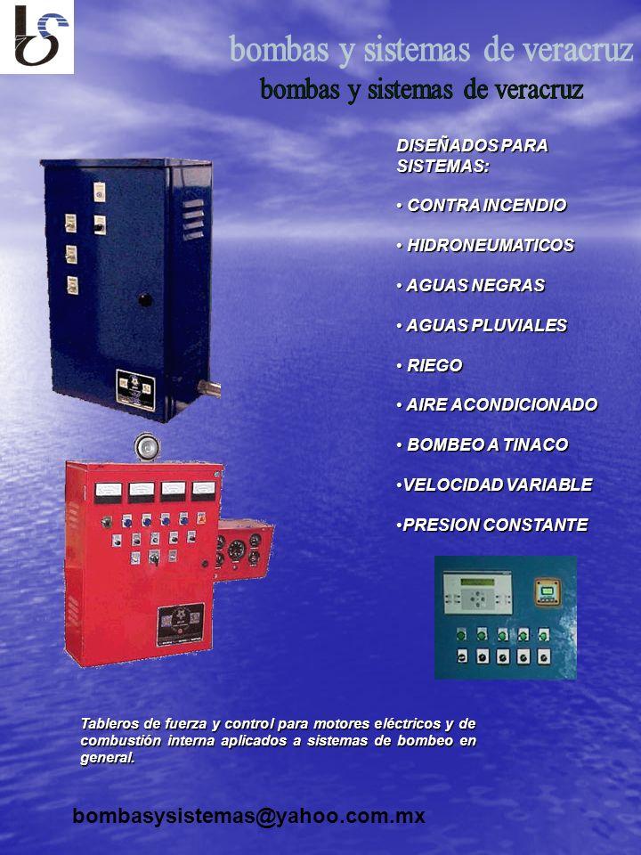 bombasysistemas@yahoo.com.mx DISEÑADOS PARA SISTEMAS: CONTRA INCENDIO CONTRA INCENDIO HIDRONEUMATICOS HIDRONEUMATICOS AGUAS NEGRAS AGUAS NEGRAS AGUAS PLUVIALES AGUAS PLUVIALES RIEGO RIEGO AIRE ACONDICIONADO AIRE ACONDICIONADO BOMBEO A TINACO BOMBEO A TINACO VELOCIDAD VARIABLEVELOCIDAD VARIABLE PRESION CONSTANTEPRESION CONSTANTE Tableros de fuerza y control para motores eléctricos y de combustión interna aplicados a sistemas de bombeo en general.