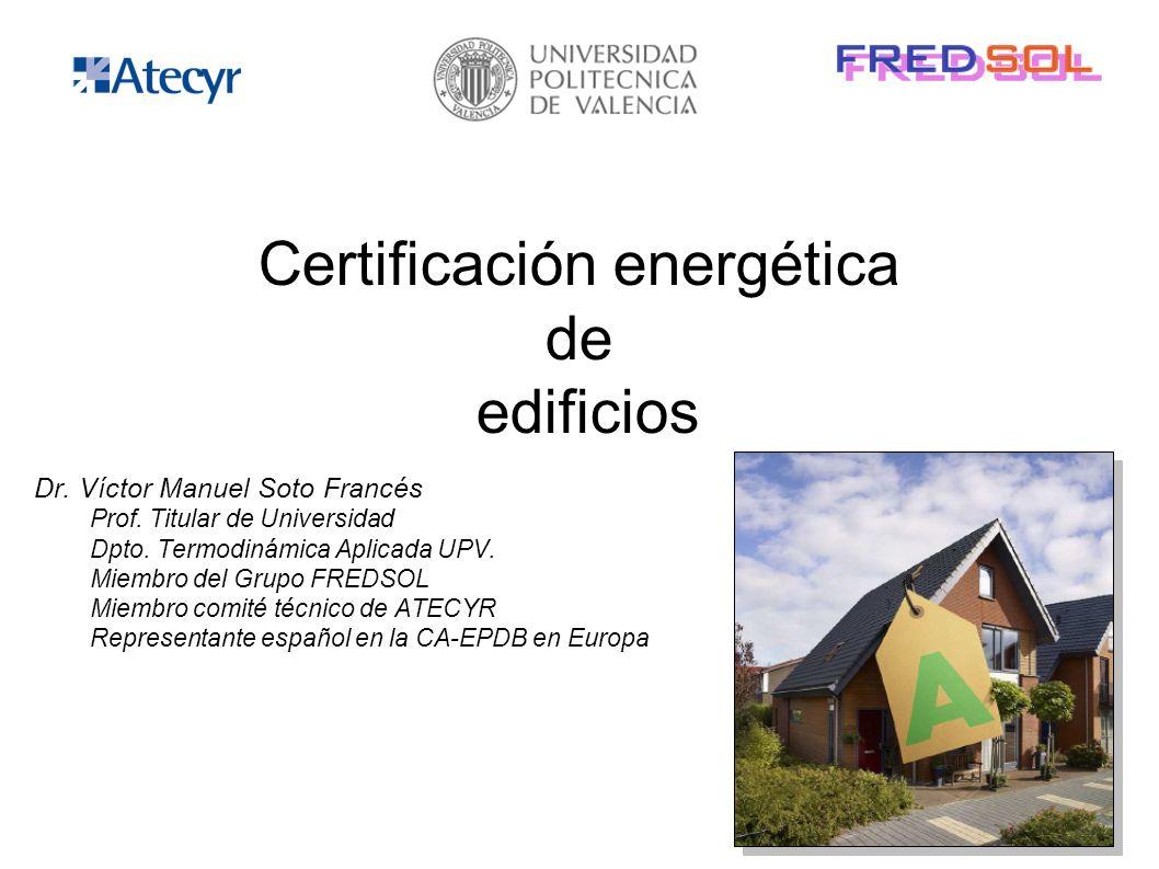 Certificación energética de edificios Dr. Víctor Manuel Soto Francés Prof. Titular de Universidad Dpto. Termodinámica Aplicada UPV. Miembro del Grupo