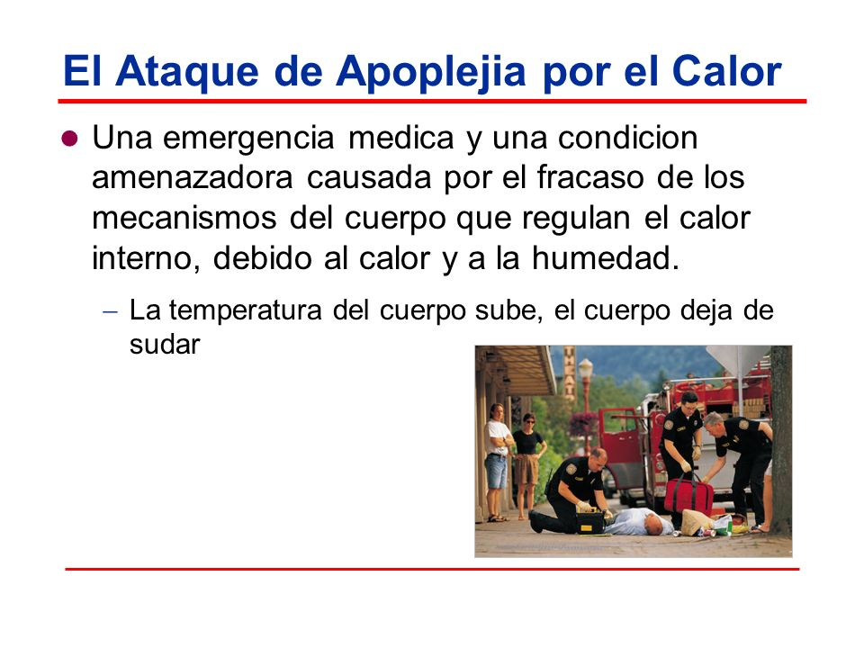 El Ataque de Apoplejia por el Calor Una emergencia medica y una condicion amenazadora causada por el fracaso de los mecanismos del cuerpo que regulan el calor interno, debido al calor y a la humedad.