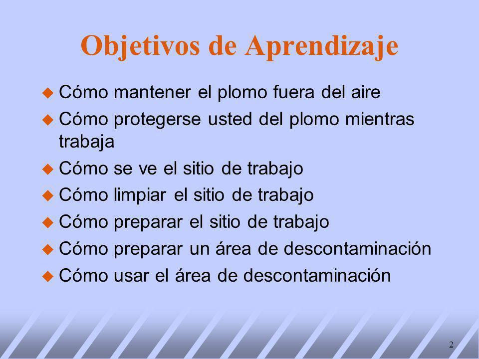 Objetivos de Aprendizaje u Cómo mantener el plomo fuera del aire u Cómo protegerse usted del plomo mientras trabaja u Cómo se ve el sitio de trabajo u Cómo limpiar el sitio de trabajo u Cómo preparar el sitio de trabajo u Cómo preparar un área de descontaminación u Cómo usar el área de descontaminación 2