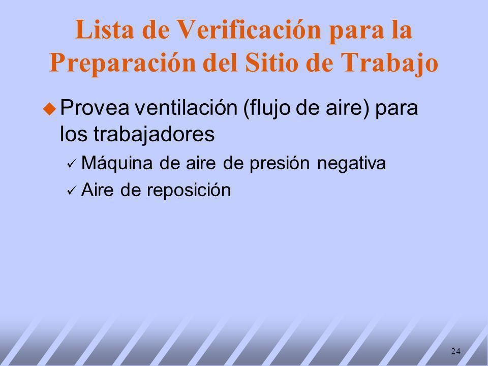 u Provea ventilación (flujo de aire) para los trabajadores ü Máquina de aire de presión negativa ü Aire de reposición 24 Lista de Verificación para la Preparación del Sitio de Trabajo