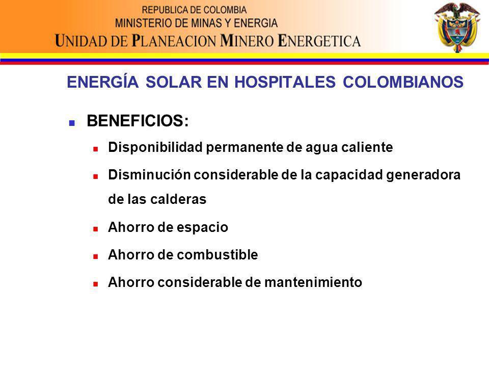 ENERGÍA SOLAR EN HOSPITALES COLOMBIANOS BENEFICIOS: Disponibilidad permanente de agua caliente Disminución considerable de la capacidad generadora de las calderas Ahorro de espacio Ahorro de combustible Ahorro considerable de mantenimiento