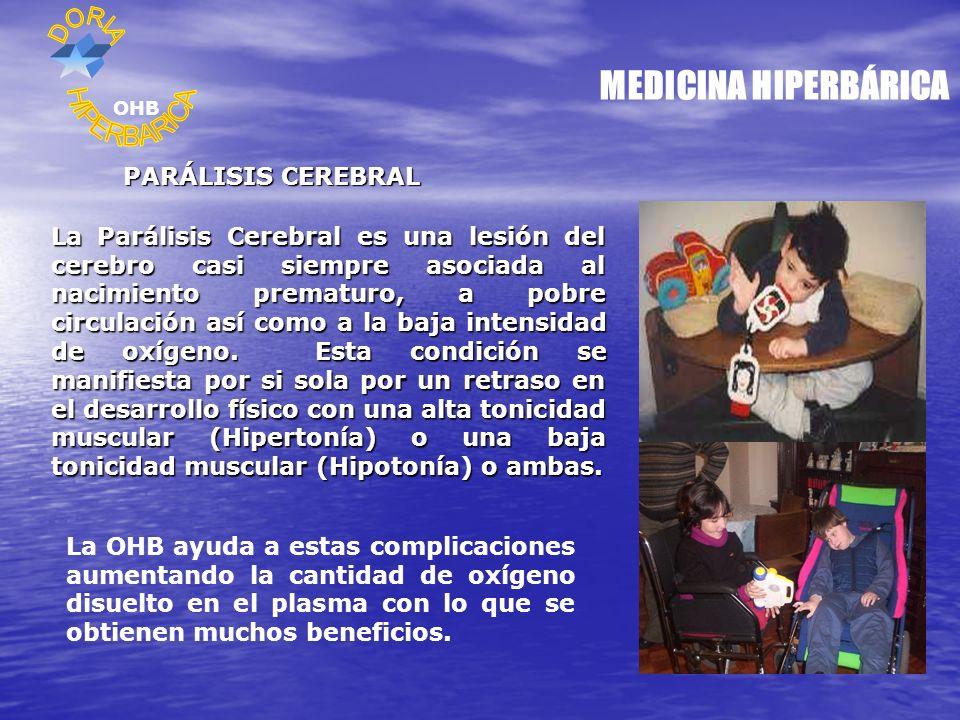MEDICINA HIPERBÁRICA PARÁLISIS CEREBRAL La Parálisis Cerebral es una lesión del cerebro casi siempre asociada al nacimiento prematuro, a pobre circulación así como a la baja intensidad de oxígeno.