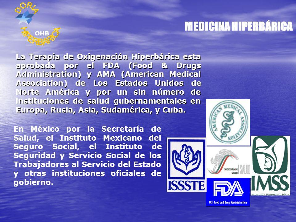 MEDICINA HIPERBÁRICA La Terapia de Oxigenación Hiperbárica esta aprobada por el FDA (Food & Drugs Administration) y AMA (American Medical Association) de Los Estados Unidos de Norte América y por un sin número de instituciones de salud gubernamentales en Europa, Rusia, Asia, Sudamérica, y Cuba.