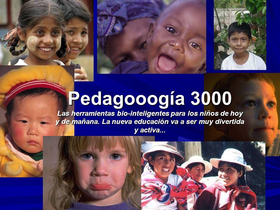 Pedagooogía 3000 Las herramientas bio-inteligentes para los niños de hoy y de mañana. La nueva educación va a ser muy divertida y activa...