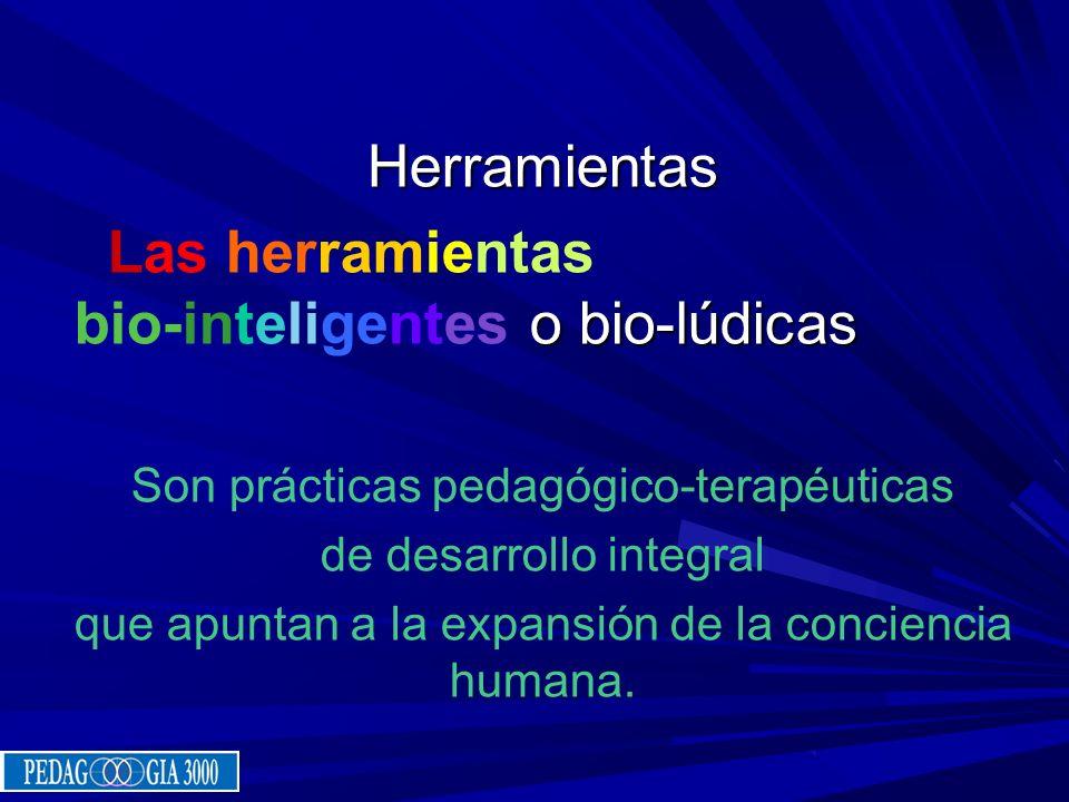 Herramientas o bio-lúdicas Las herramientas bio-inteligentes o bio-lúdicas Son prácticas pedagógico-terapéuticas de desarrollo integral que apuntan a