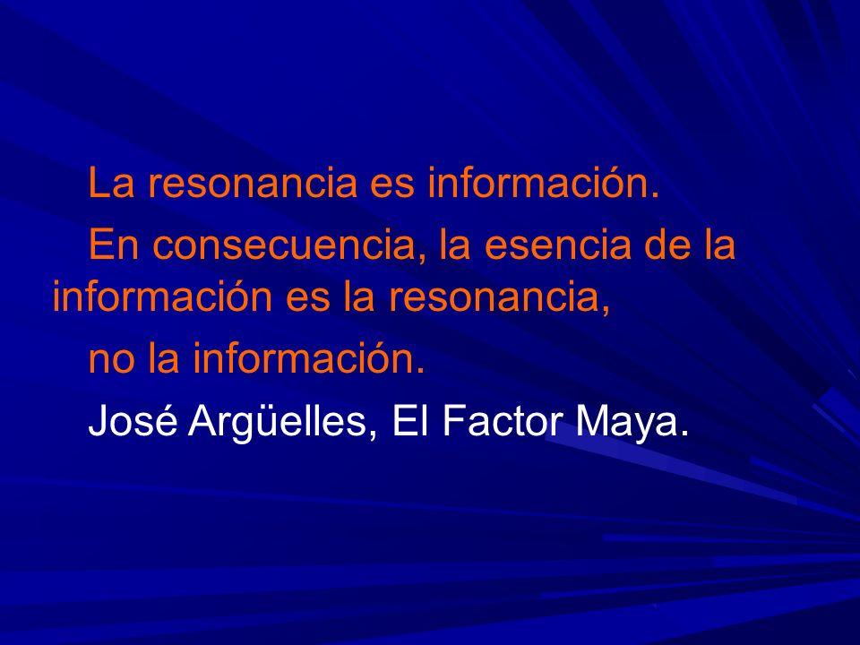 La resonancia es información. En consecuencia, la esencia de la información es la resonancia, no la información. José Argüelles, El Factor Maya.
