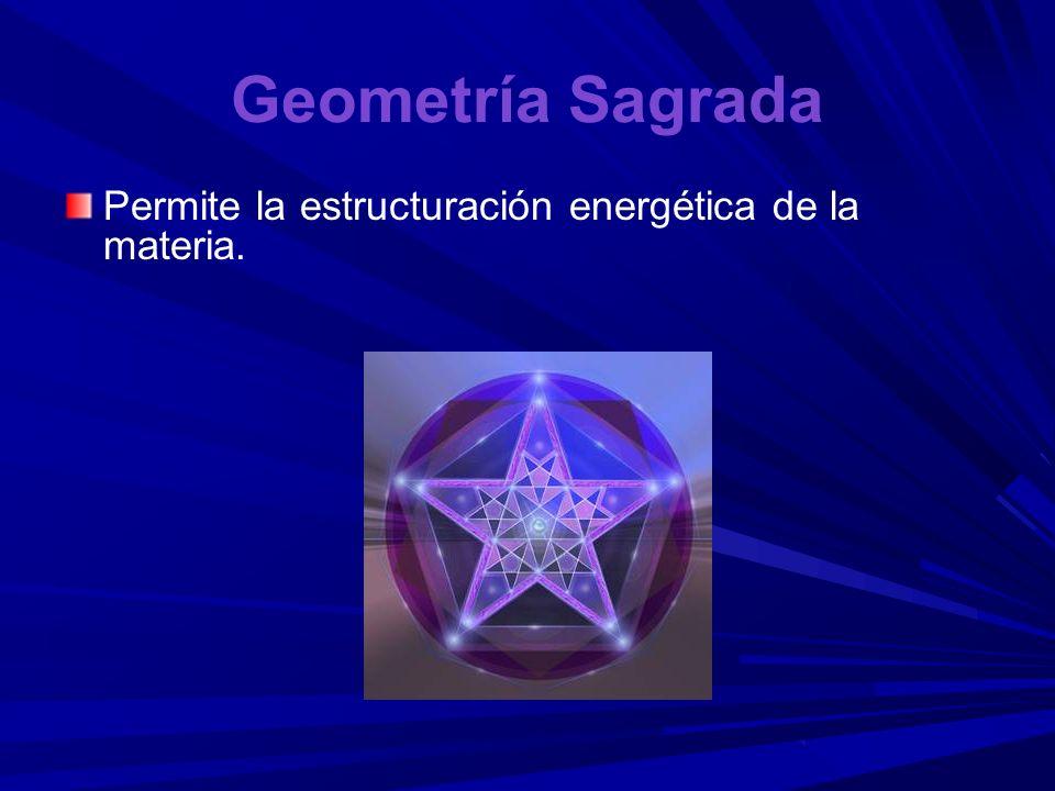 Geometría Sagrada Permite la estructuración energética de la materia.