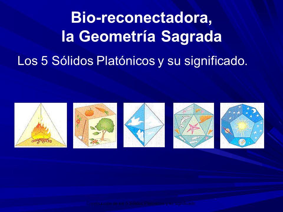 Bio-reconectadora, la Geometría Sagrada Los 5 Sólidos Platónicos y su significado. Construcción de los 5 Sólidos Platónicos y su significado.