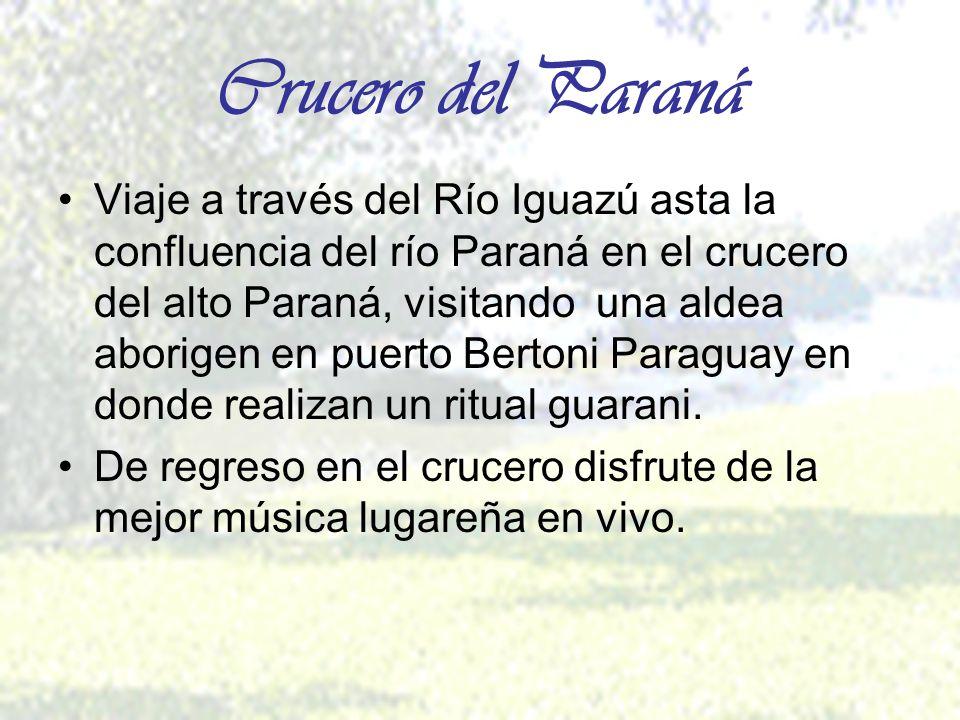 Crucero del Paraná Viaje a través del Río Iguazú asta la confluencia del río Paraná en el crucero del alto Paraná, visitando una aldea aborigen en puerto Bertoni Paraguay en donde realizan un ritual guarani.